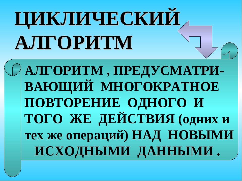 ЦИКЛИЧЕСКИЙ АЛГОРИТМ АЛГОРИТМ , ПРЕДУСМАТРИ- ВАЮЩИЙ МНОГОКРАТНОЕ ПОВТОРЕНИЕ О...