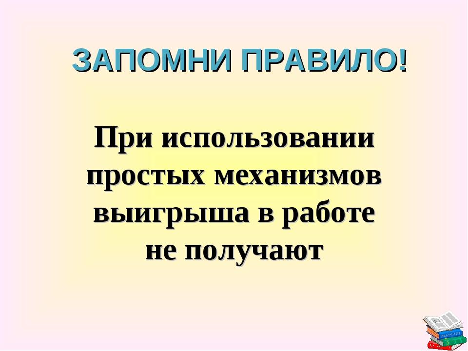 При использовании простых механизмов выигрыша в работе не получают ЗАПОМНИ ПР...