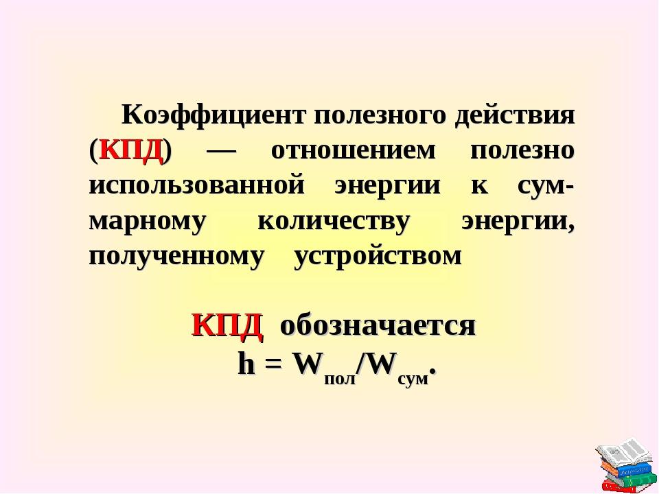 Коэффициент полезного действия (КПД) — отношением полезно использованной энер...