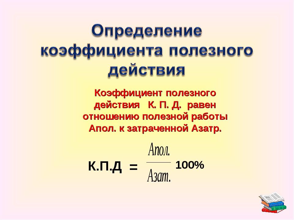 Коэффициент полезного действия К. П. Д. равен отношению полезной работы Апол....