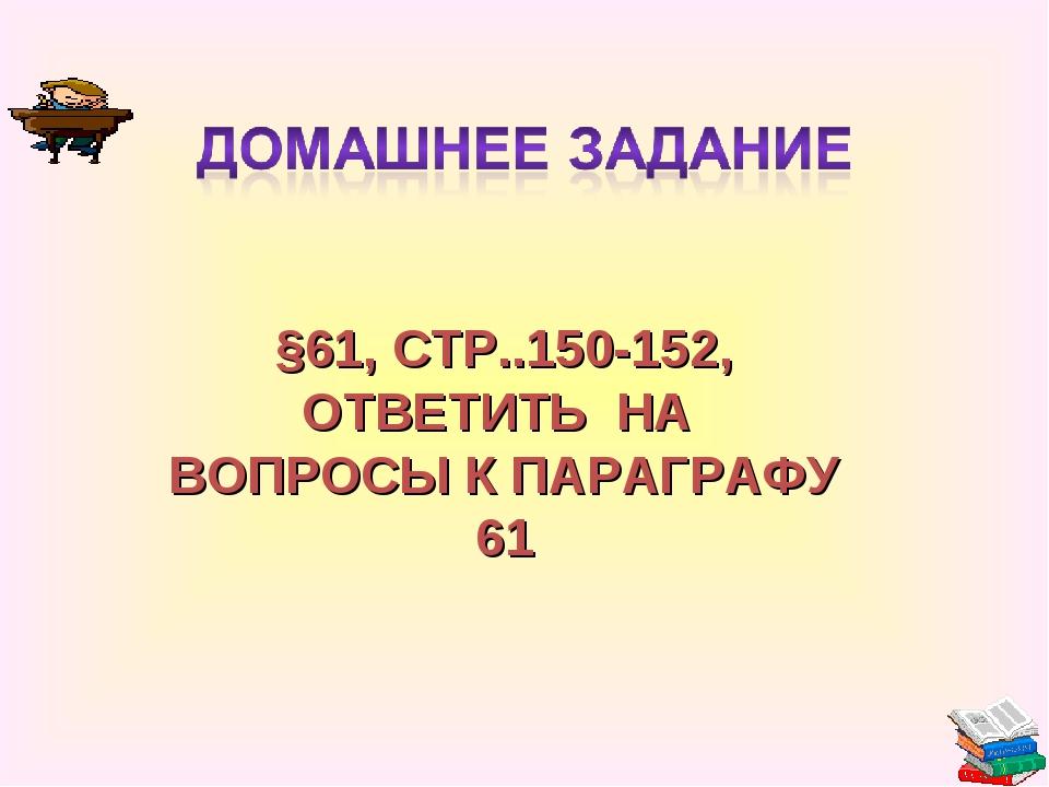 §61, СТР..150-152, ОТВЕТИТЬ НА ВОПРОСЫ К ПАРАГРАФУ 61