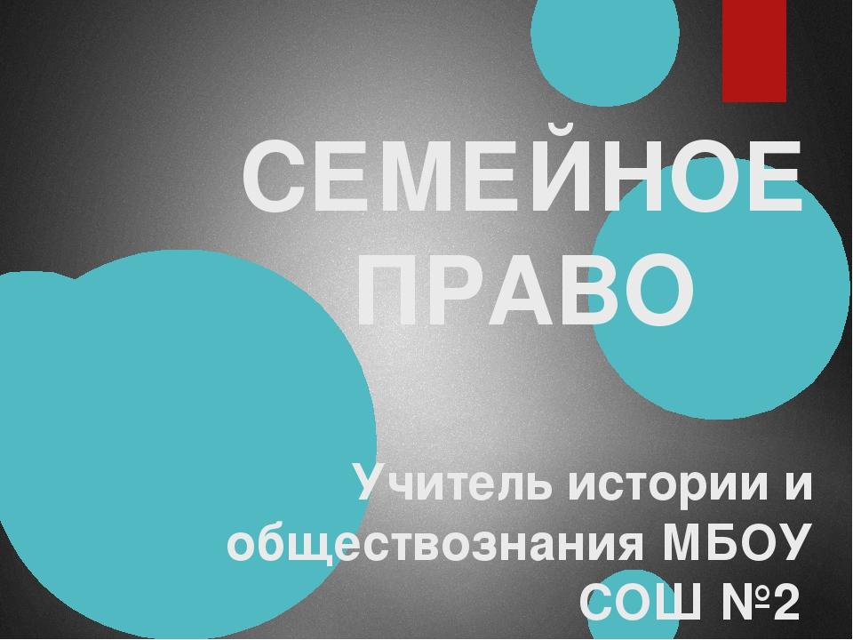 СЕМЕЙНОЕ ПРАВО Учитель истории и обществознания МБОУ СОШ №2 Михайленко Наталь...