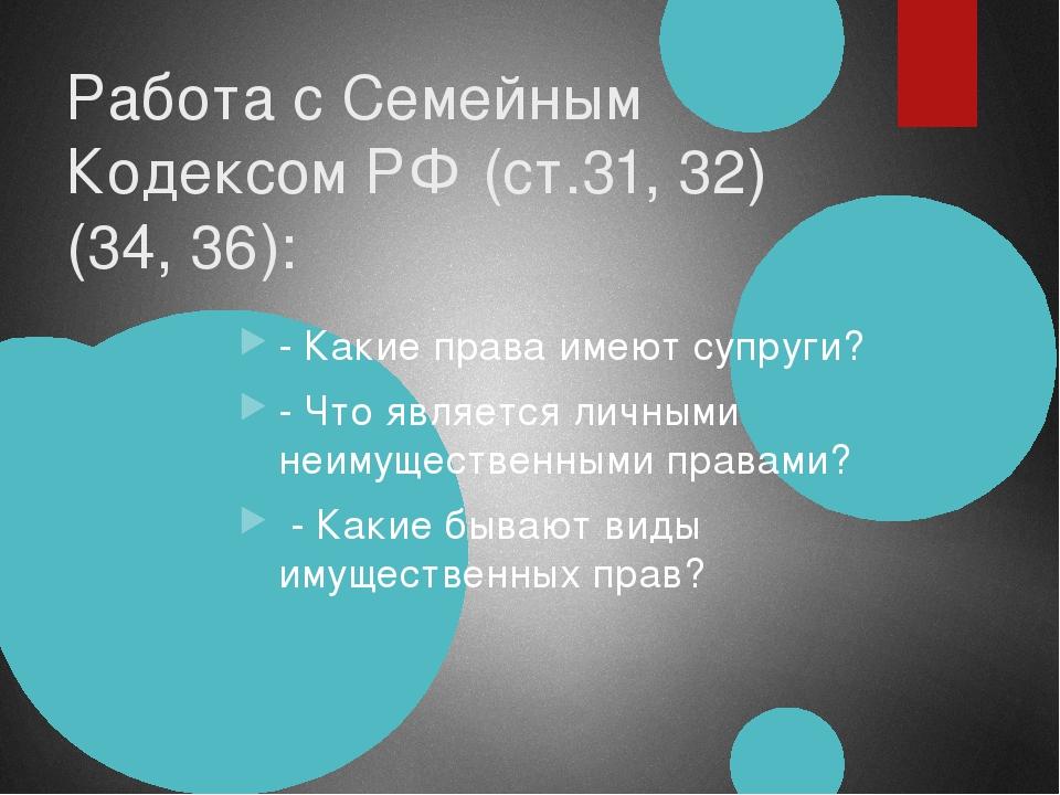 Работа с Семейным Кодексом РФ (ст.31, 32) (34, 36): - Какие права имеют супру...