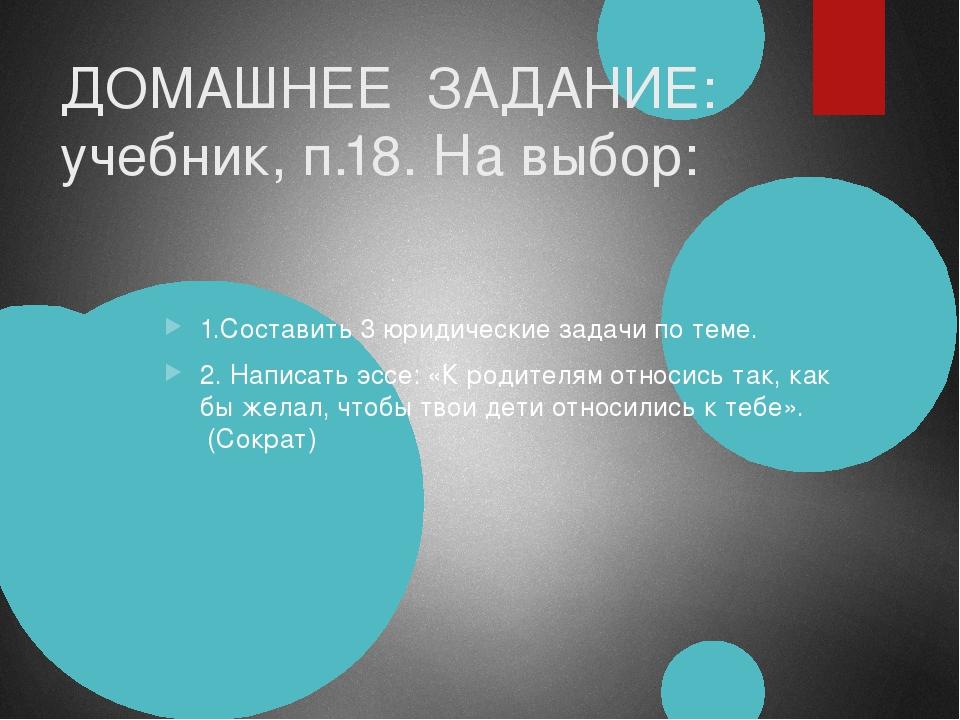 ДОМАШНЕЕ ЗАДАНИЕ: учебник, п.18. На выбор: 1.Составить 3 юридические задачи п...