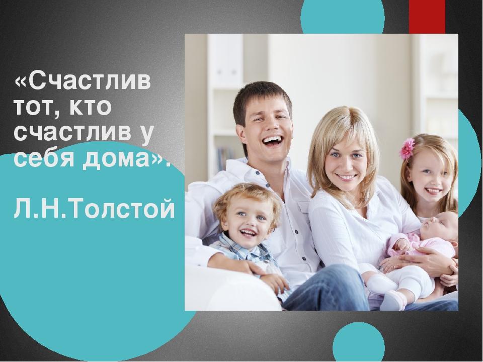 «Счастлив тот, кто счастлив у себя дома». Л.Н.Толстой