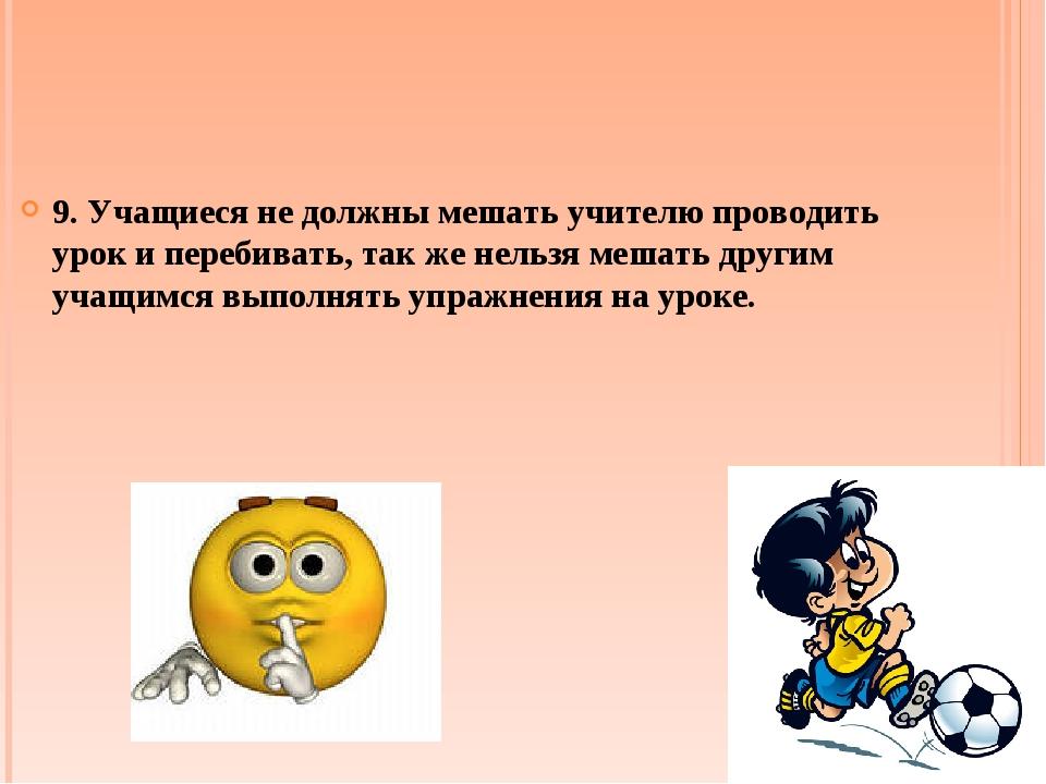 9.Учащиеся не должны мешать учителю проводить урок и перебивать, так же нель...