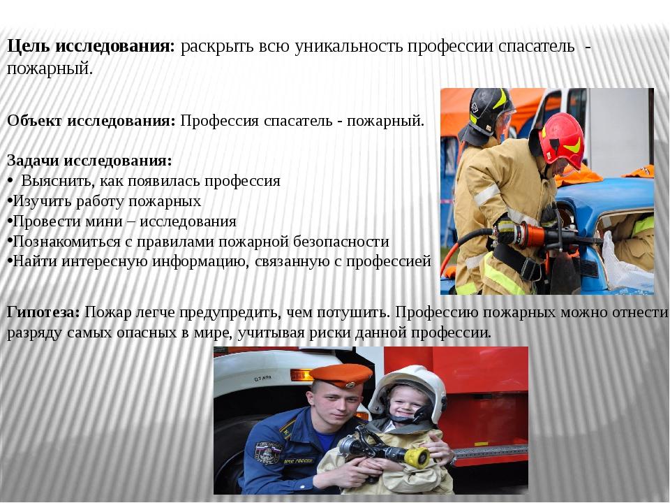 Цель исследования: раскрыть всю уникальность профессии спасатель - пожарны...