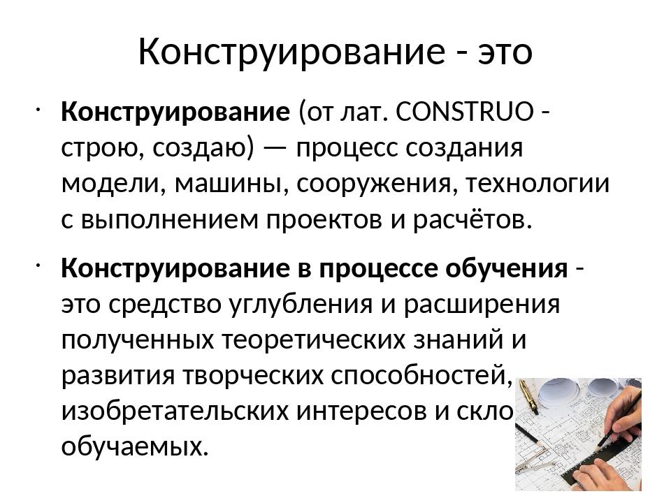 Конструирование - это Конструирование (от лат. CONSTRUO - строю, создаю) — пр...