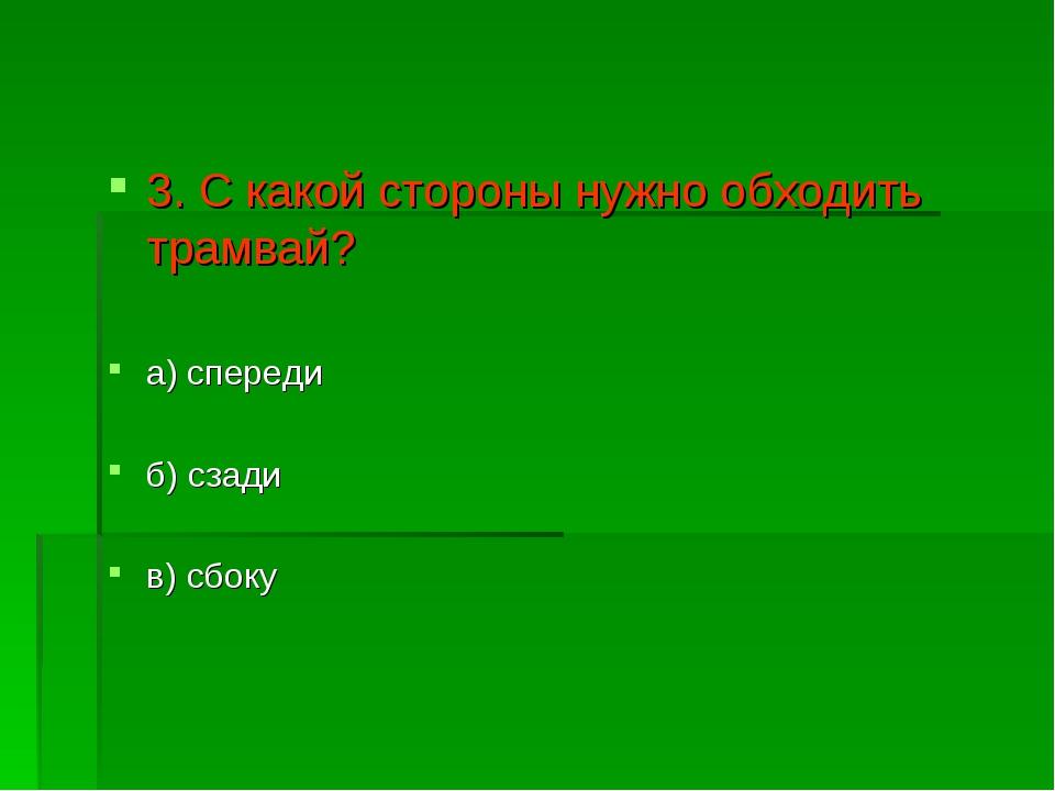3. С какой стороны нужно обходить трамвай? а) спереди б) сзади в) сбоку