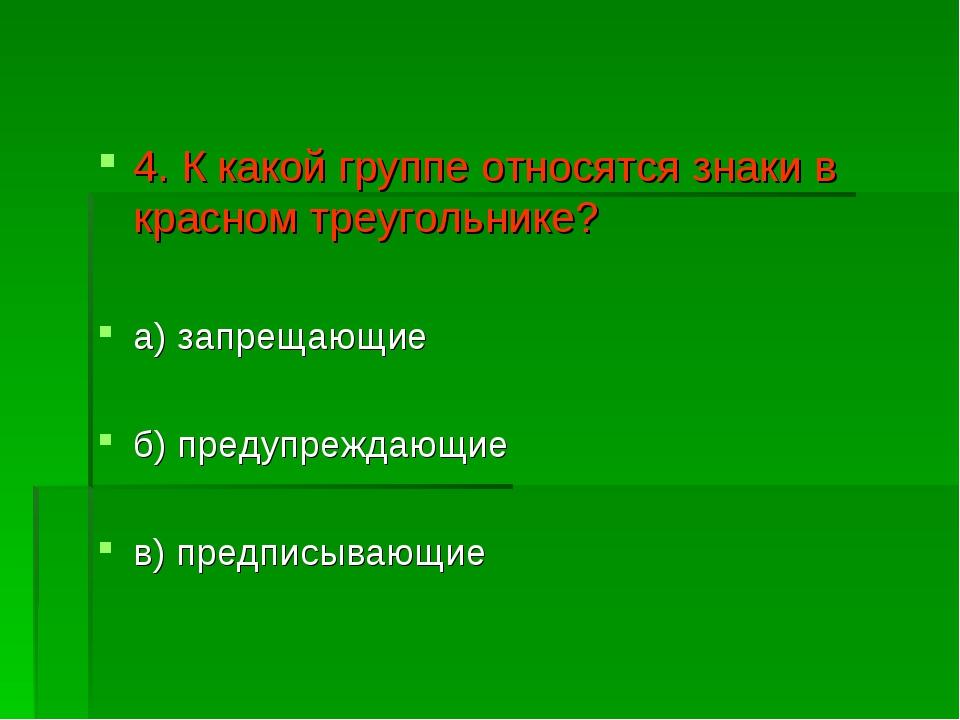 4. К какой группе относятся знаки в красном треугольнике? а) запрещающие б) п...