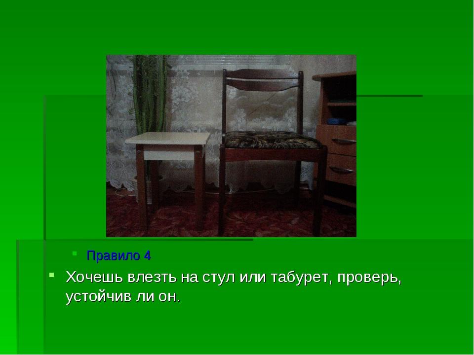 Правило 4 Хочешь влезть на стул или табурет, проверь, устойчив ли он.