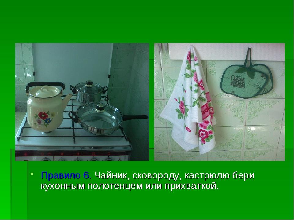 Правило 6. Чайник, сковороду, кастрюлю бери кухонным полотенцем или прихватк...