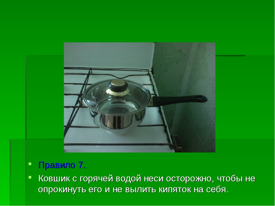 Правило 7. Ковшик с горячей водой неси осторожно, чтобы не опрокинуть его и...