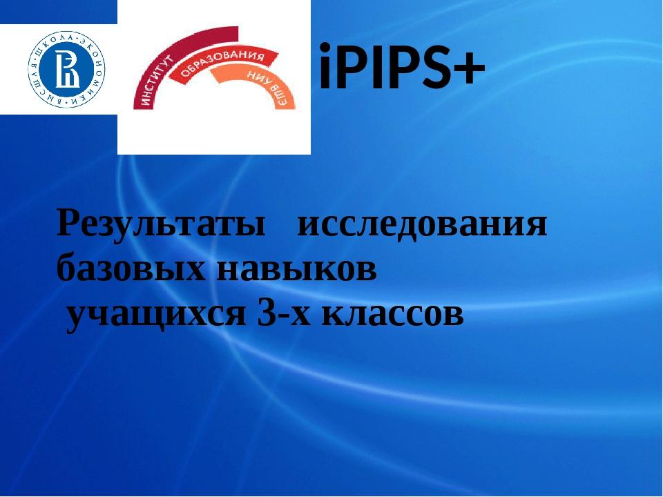 iPIPS+ Результаты исследования базовых навыков учащихся 3-х классов