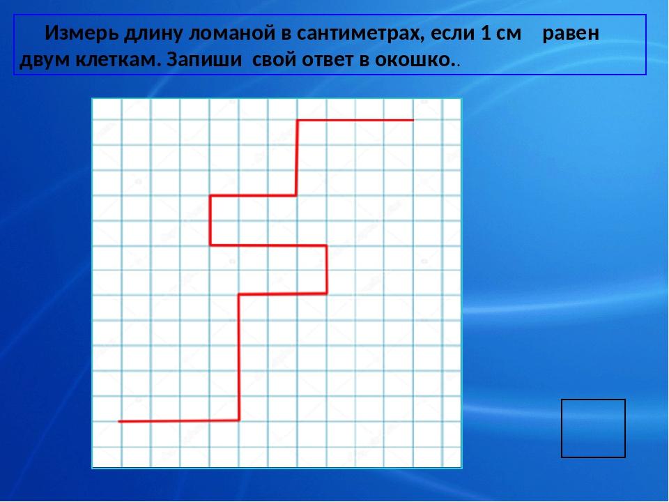 Измерь длину ломаной в сантиметрах, если 1 см равен двум клеткам. Запиши сво...