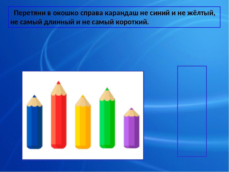. Перетяни в окошко справа карандаш не синий и не жёлтый, не самый длинный и...