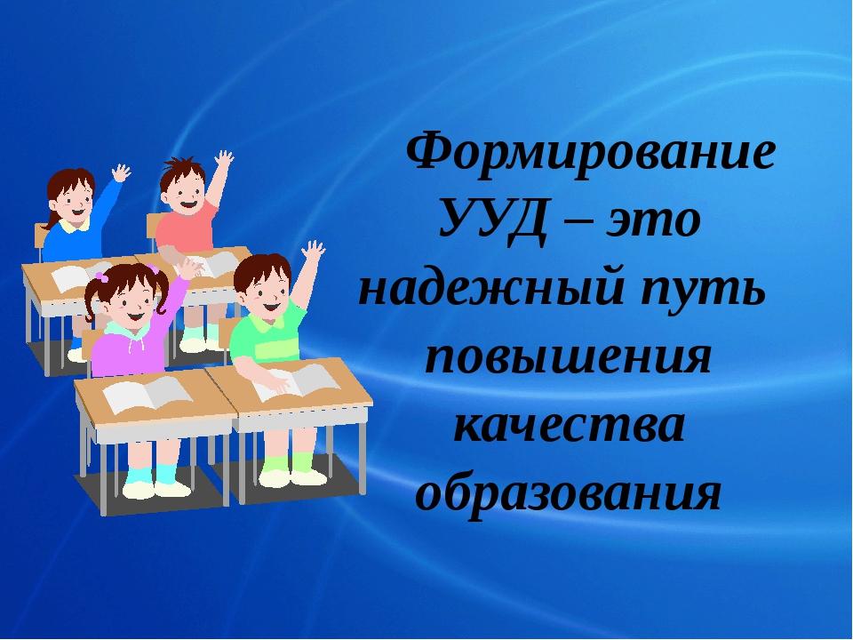 Формирование УУД – это надежный путь повышения качества образования
