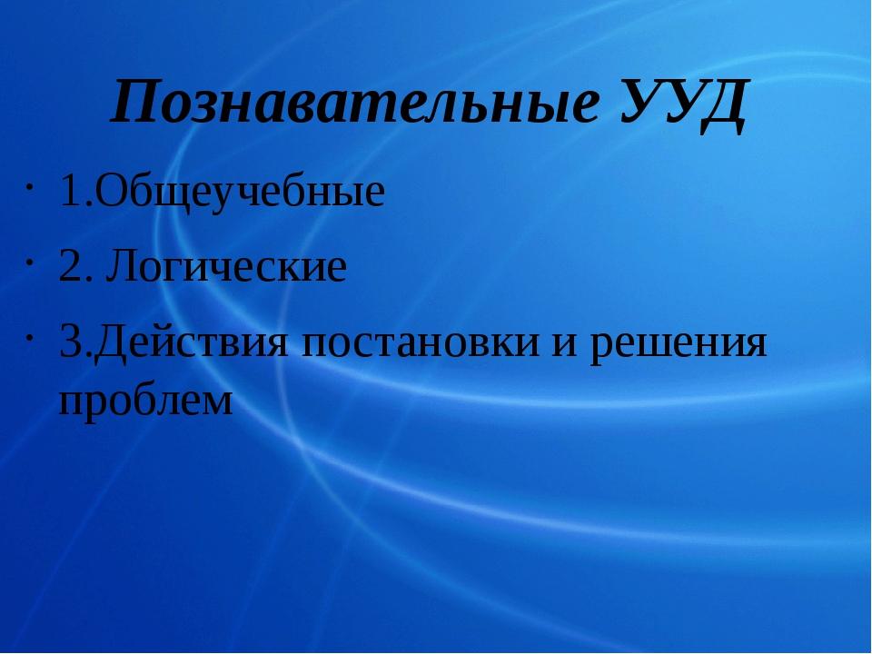 Познавательные УУД 1.Общеучебные 2.Логические 3.Действия постановки и решени...