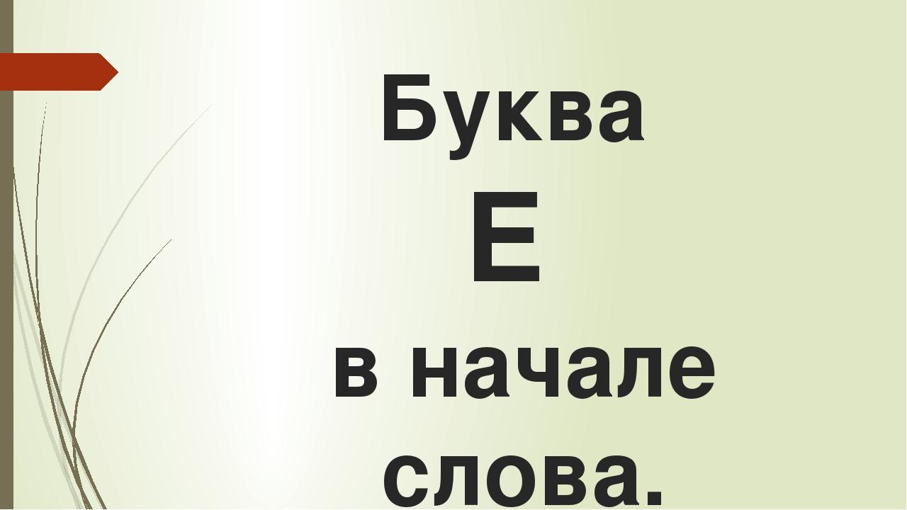 Буква Е в начале слова.