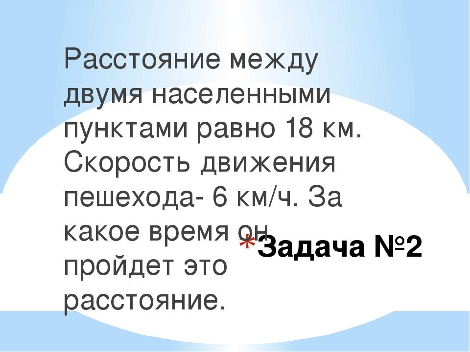 Задача №2 Расстояние между двумя населенными пунктами равно 18 км. Скорость д...