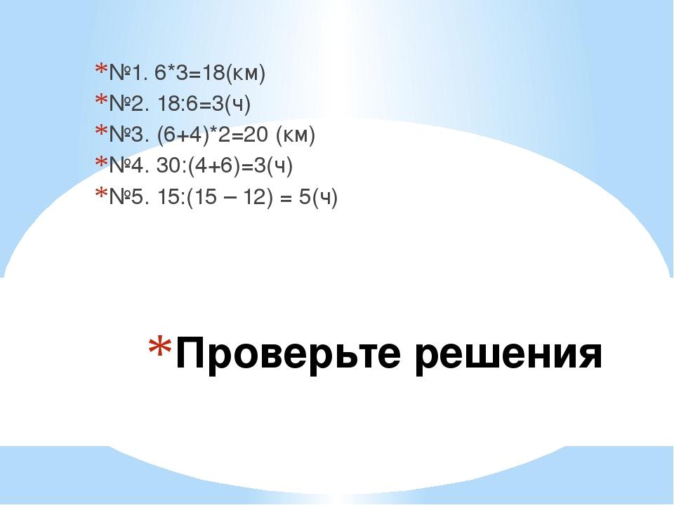 Проверьте решения №1. 6*3=18(км) №2. 18:6=3(ч) №3. (6+4)*2=20 (км) №4. 30:(4+...