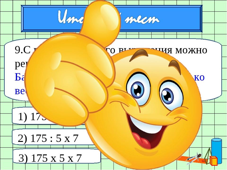 9.С помощью какого выражения можно решить задачу: Балка длиной 5м весит 175 к...