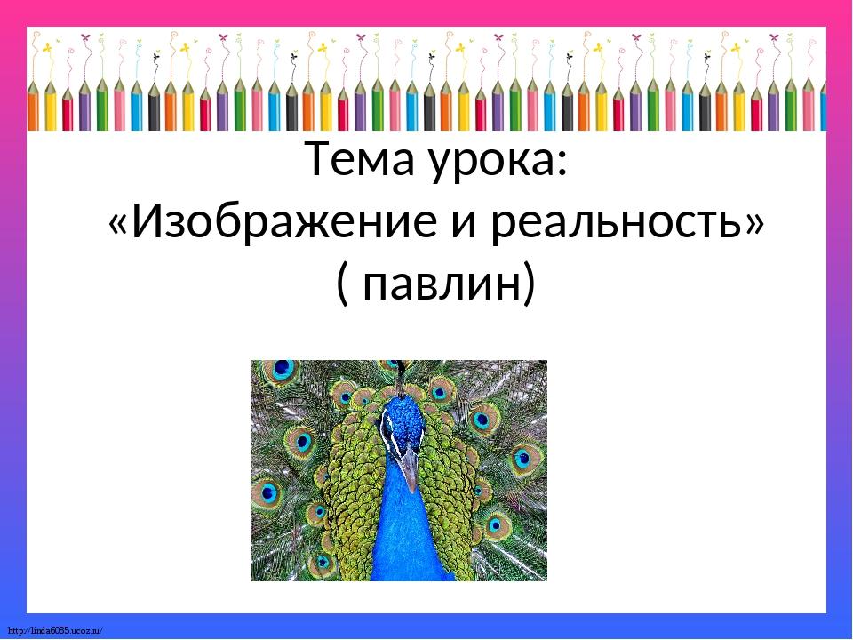 Тема урока: «Изображение и реальность» ( павлин) http://linda6035.ucoz.ru/