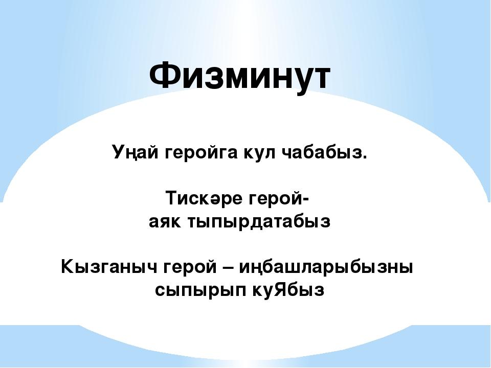 Физминут Уңай геройга кул чабабыз. Тискәре герой- аяк тыпырдатабыз Кызганыч г...