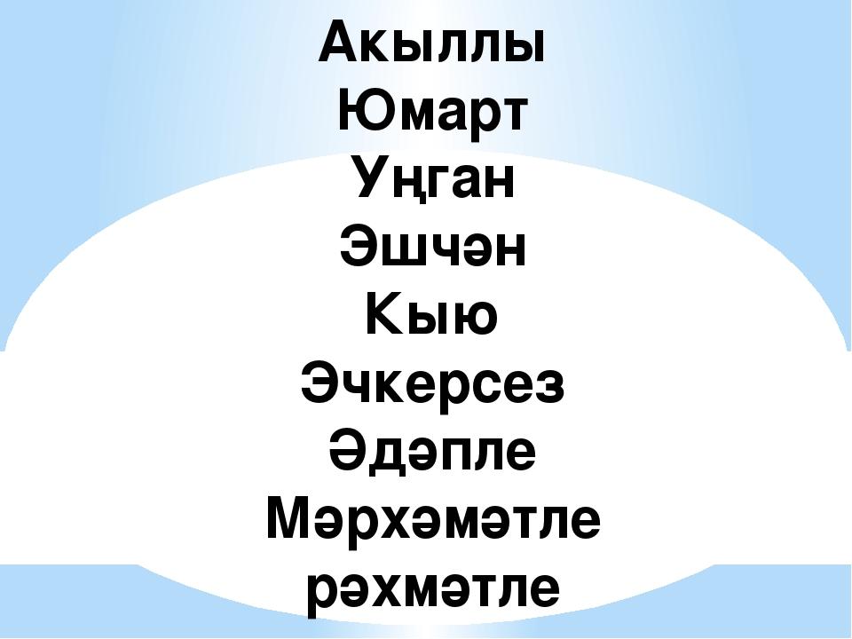 Акыллы Юмарт Уңган Эшчән Кыю Эчкерсез Әдәпле Мәрхәмәтле рәхмәтле