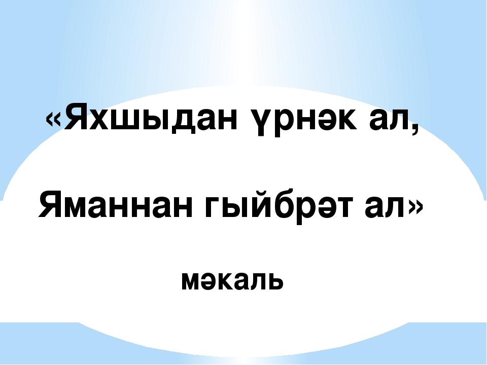 «Яхшыдан үрнәк ал, Яманнан гыйбрәт ал» мәкаль