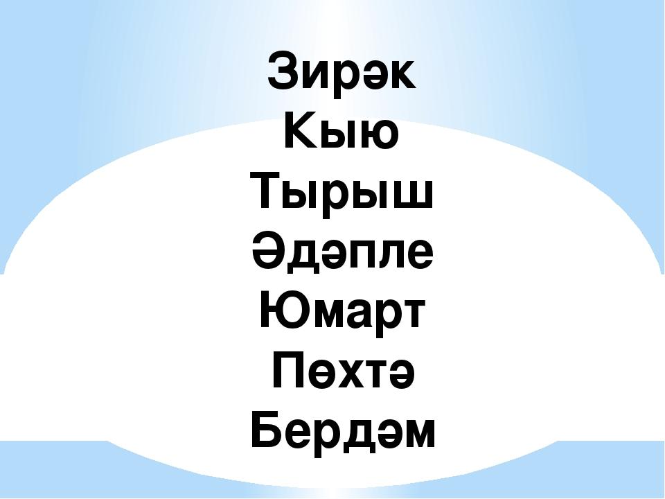 Зирәк Кыю Тырыш Әдәпле Юмарт Пөхтә Бердәм