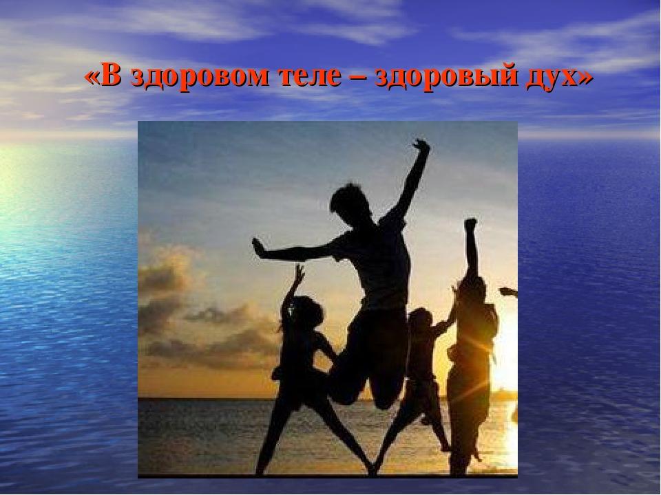 «В здоровом теле – здоровый дух»