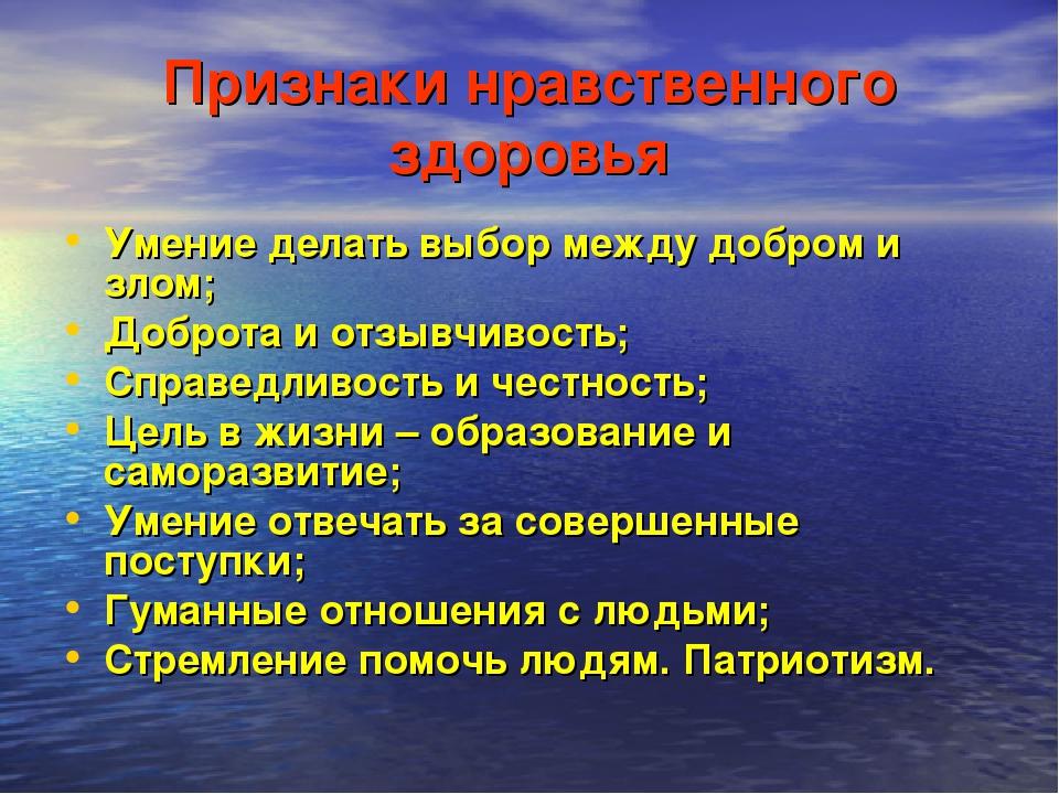 Признаки нравственного здоровья Умение делать выбор между добром и злом; Добр...