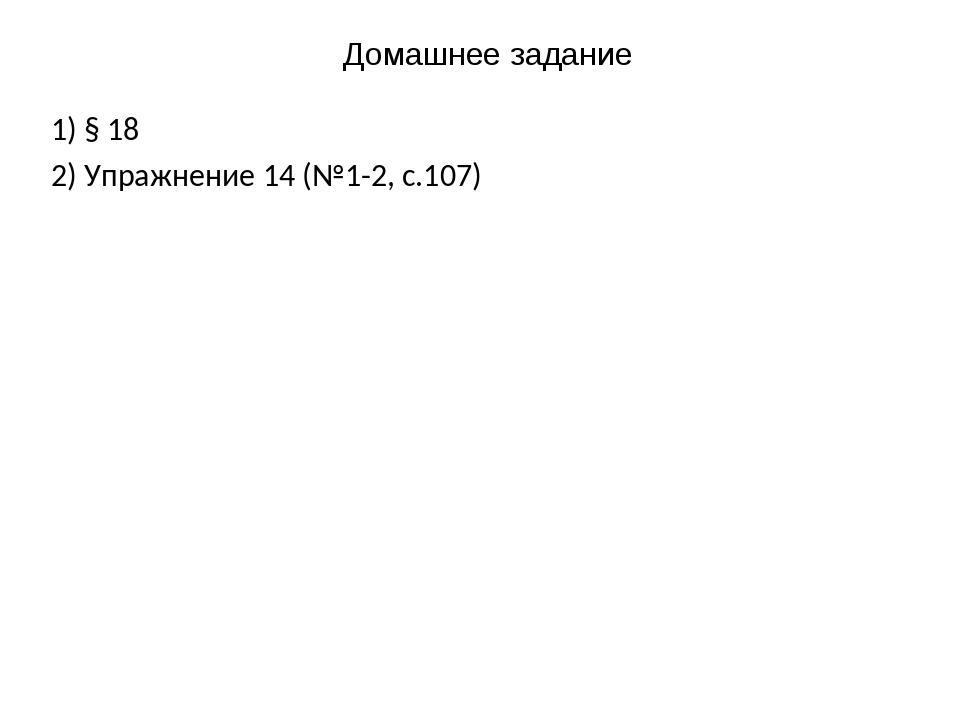 Домашнее задание 1) § 18 2) Упражнение 14 (№1-2, с.107)