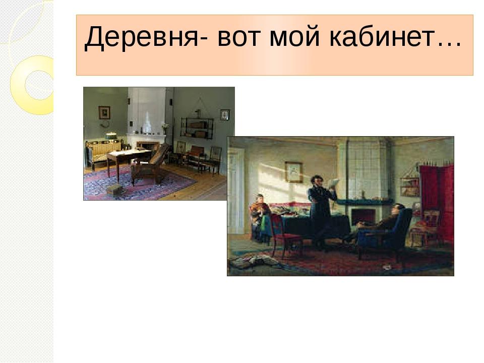 Деревня- вот мой кабинет…