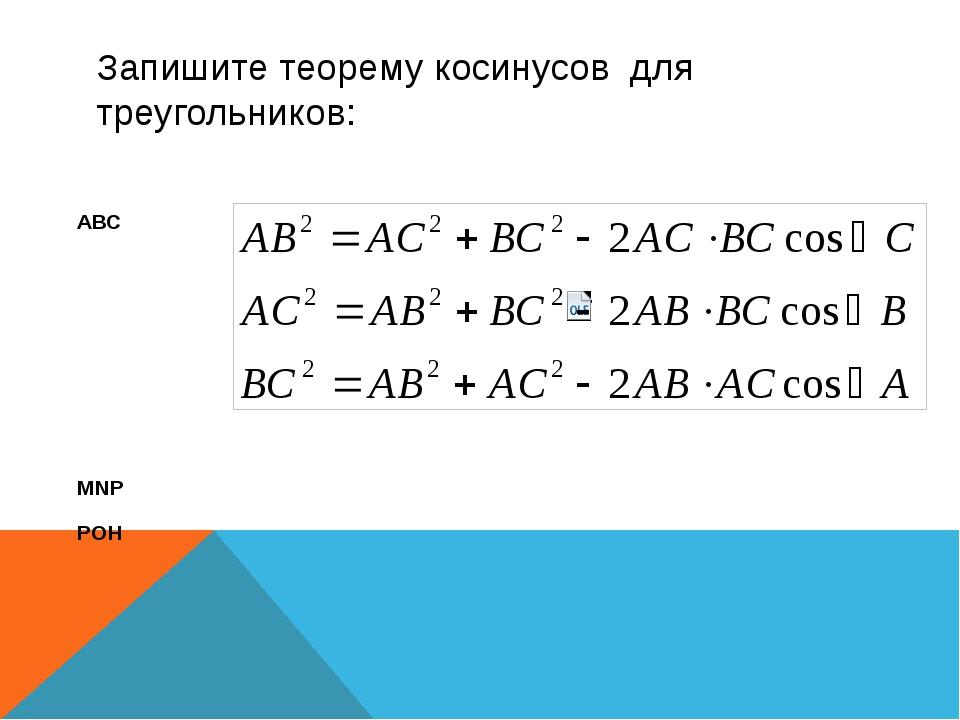 Запишите теорему косинусов для треугольников: АВС MNP POH