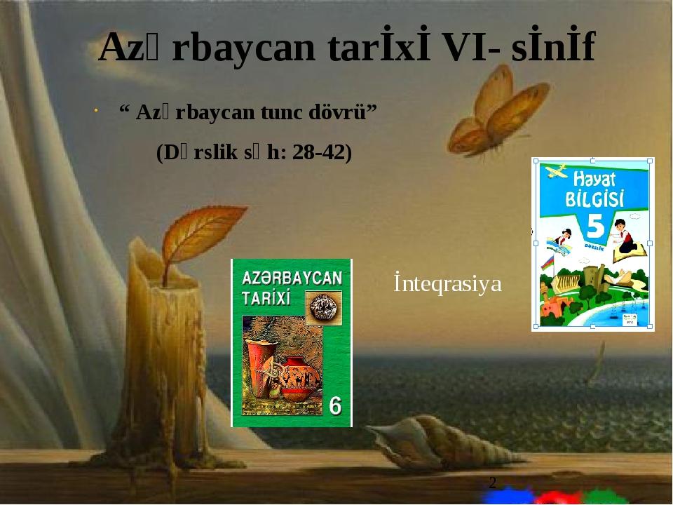 """"""" Azərbaycan tunc dövrü"""" (Dərslik səh: 28-42) Azərbaycan tarİxİ VI- sİnİf İnt..."""
