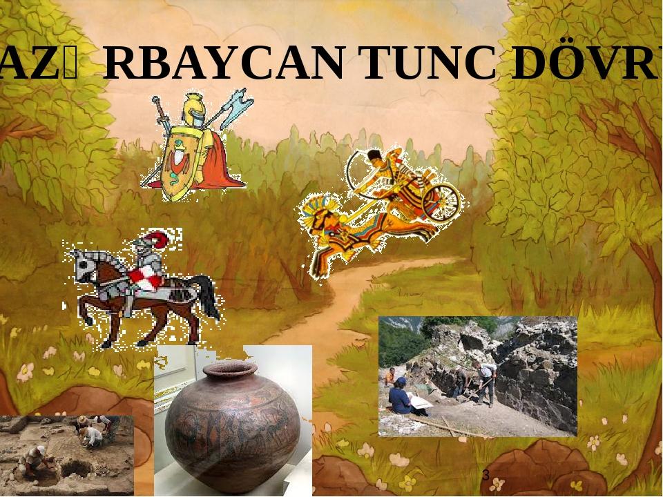 AZƏRBAYCAN TUNC DÖVRÜ