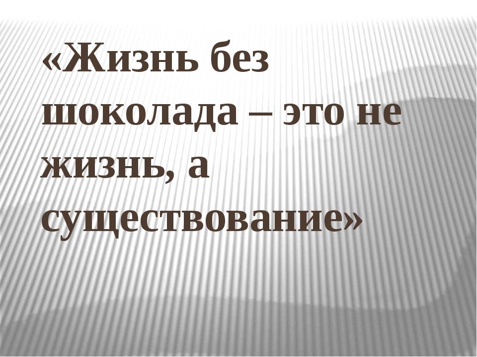 «Жизнь без шоколада – это не жизнь, а существование»