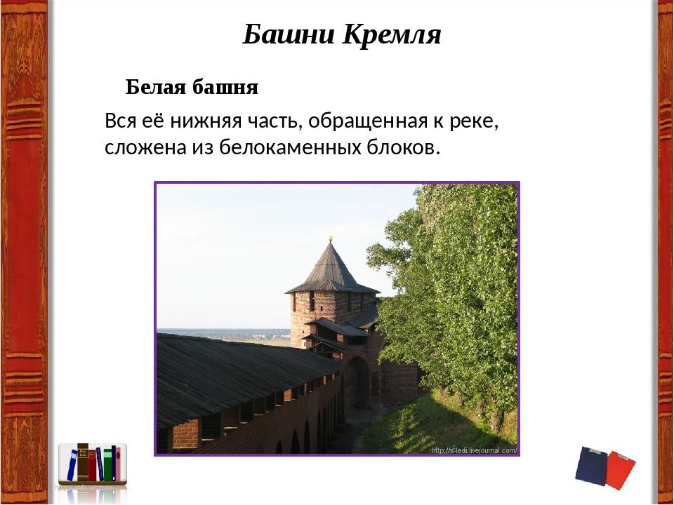 Башни Кремля Белая башня Вся её нижняя часть, обращенная к реке, сложена из б...