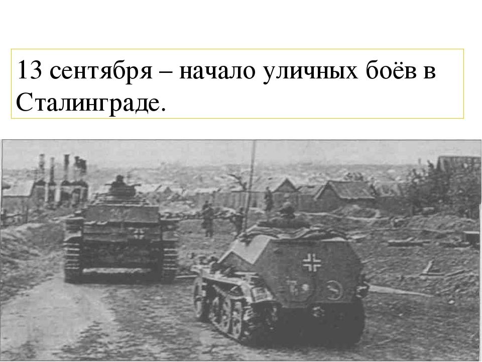 13 сентября – начало уличных боёв в Сталинграде.