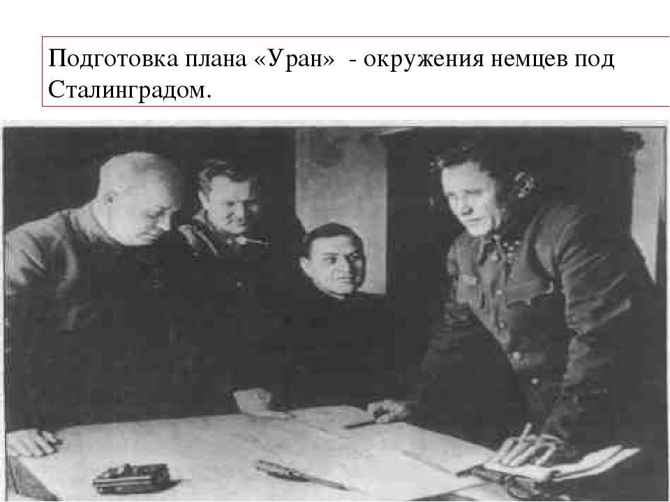 Подготовка плана «Уран» - окружения немцев под Сталинградом.
