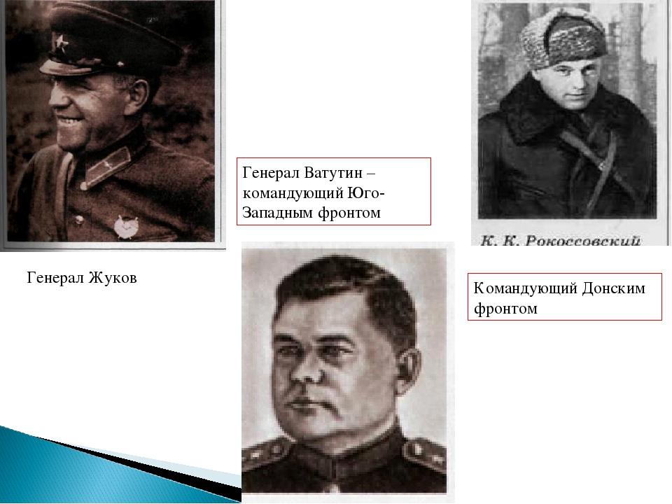 Генерал Жуков Генерал Ватутин – командующий Юго-Западным фронтом Командующий...