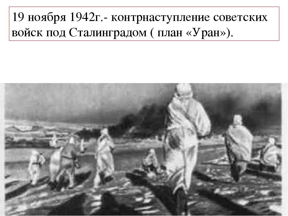 19 ноября 1942г.- контрнаступление советских войск под Сталинградом ( план «...
