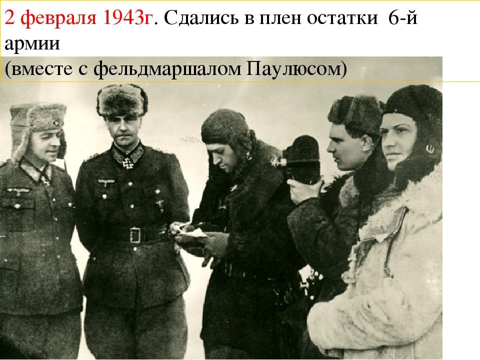 2 февраля 1943г. Сдались в плен остатки 6-й армии (вместе с фельдмаршалом Па...