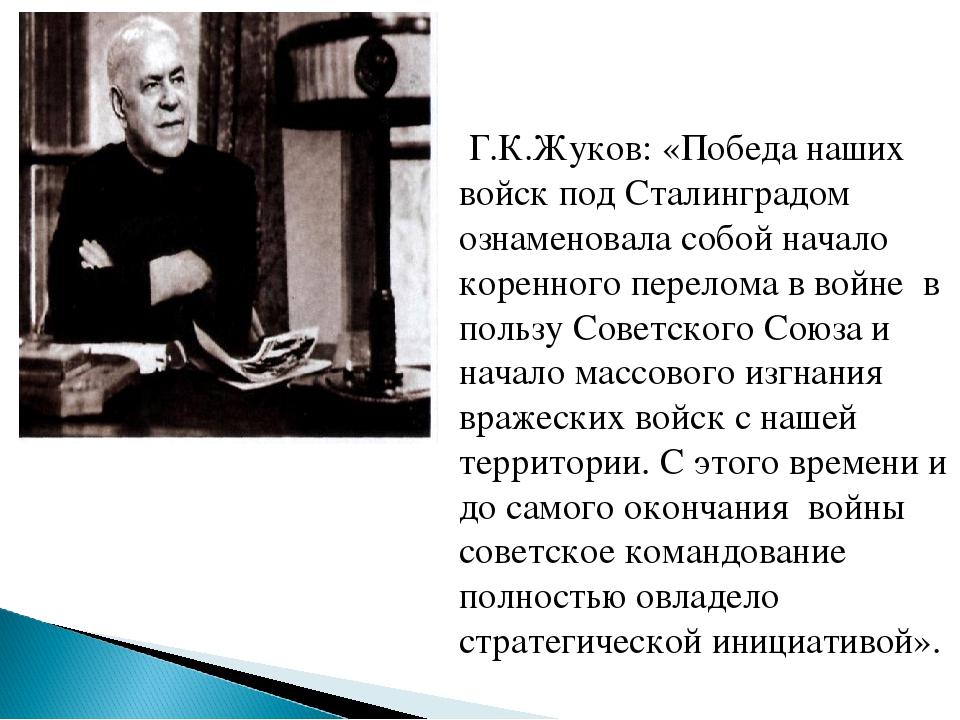 Г.К.Жуков: «Победа наших войск под Сталинградом ознаменовала собой начало ко...