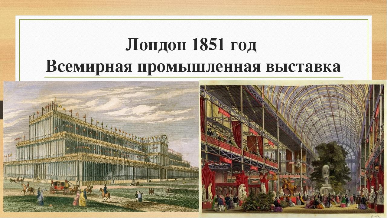 Лондон 1851 год Всемирная промышленная выставка