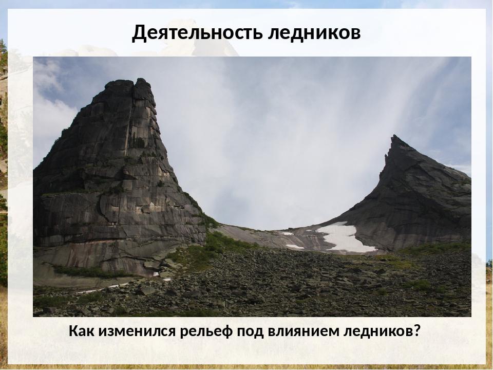 Деятельность ледников Как изменился рельеф под влиянием ледников?
