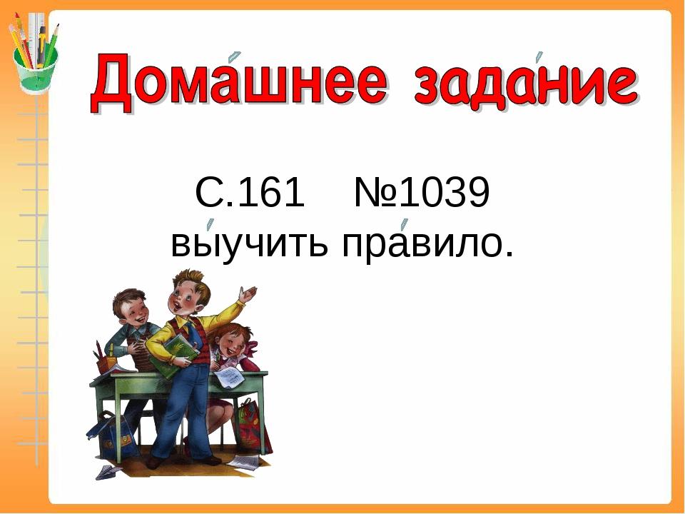 С.161 №1039 выучить правило.