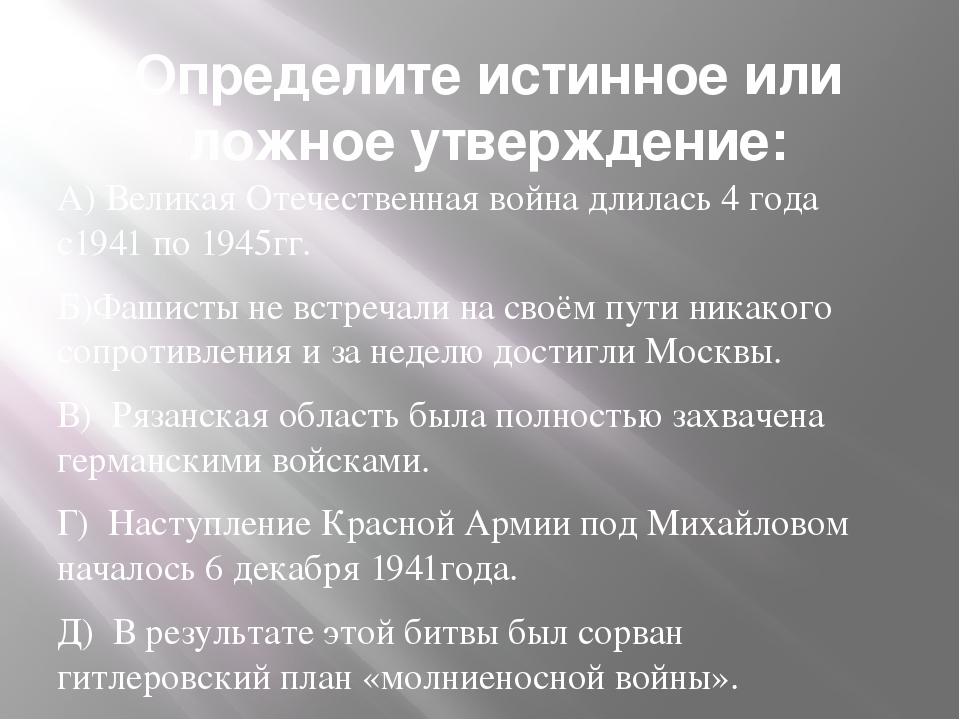 Определите истинное или ложное утверждение: А) Великая Отечественная война дл...
